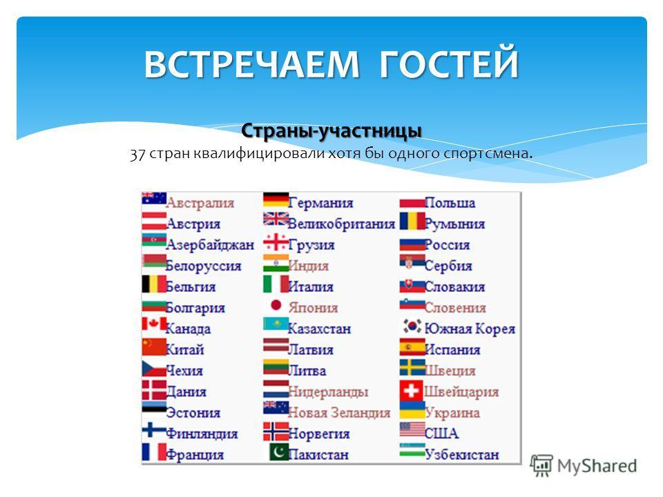 ВСТРЕЧАЕМ ГОСТЕЙ Страны-участницы 37 стран квалифицировали хотя бы одного спортсмена.