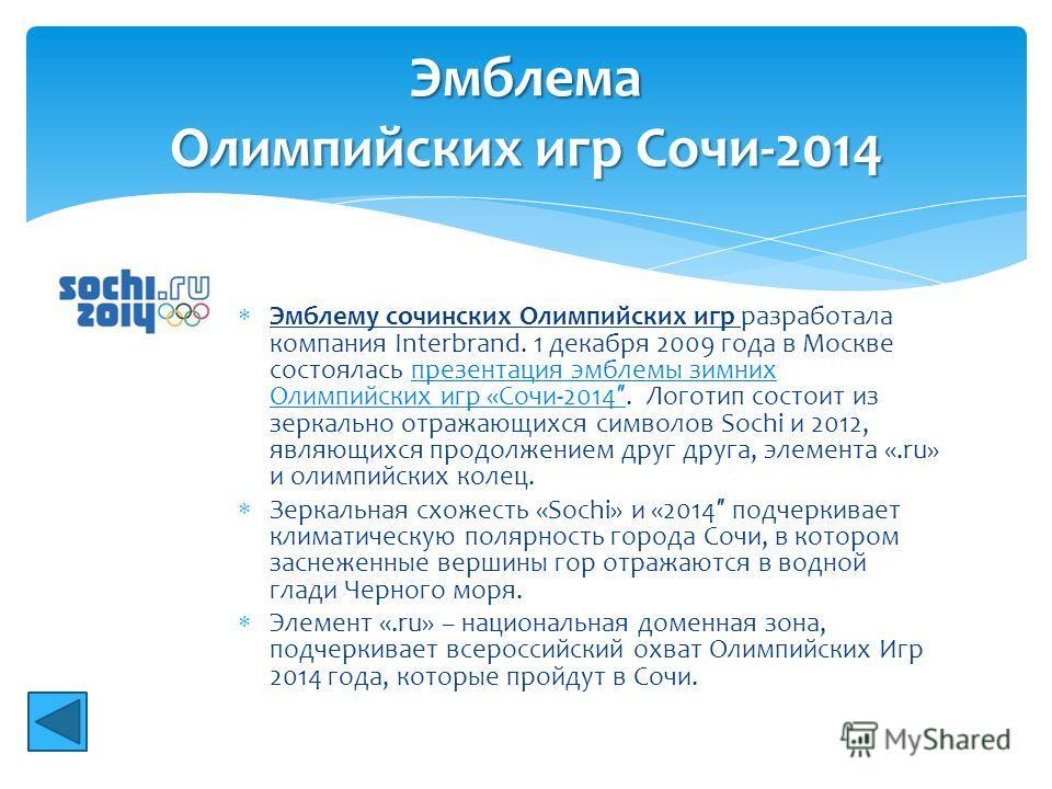 Эмблему сочинских Олимпийских игр разработала компания Interbrand. 1 декабря 2009 года в Москве состоялась презентация эмблемы зимних Олимпийских игр «Сочи-2014. Логотип состоит из зеркально отражающихся символов Sochi и 2012, являющихся продолжением