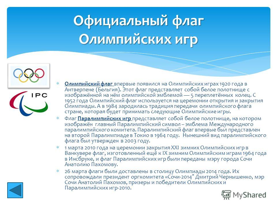Олимпийский флаг впервые появился на Олимпийских играх 1920 года в Антверпене (Бельгия). Этот флаг представляет собой белое полотнище с изображённой на нём олимпийской эмблемой 5 переплетённых колец. С 1952 года Олимпийский флаг используется на церем