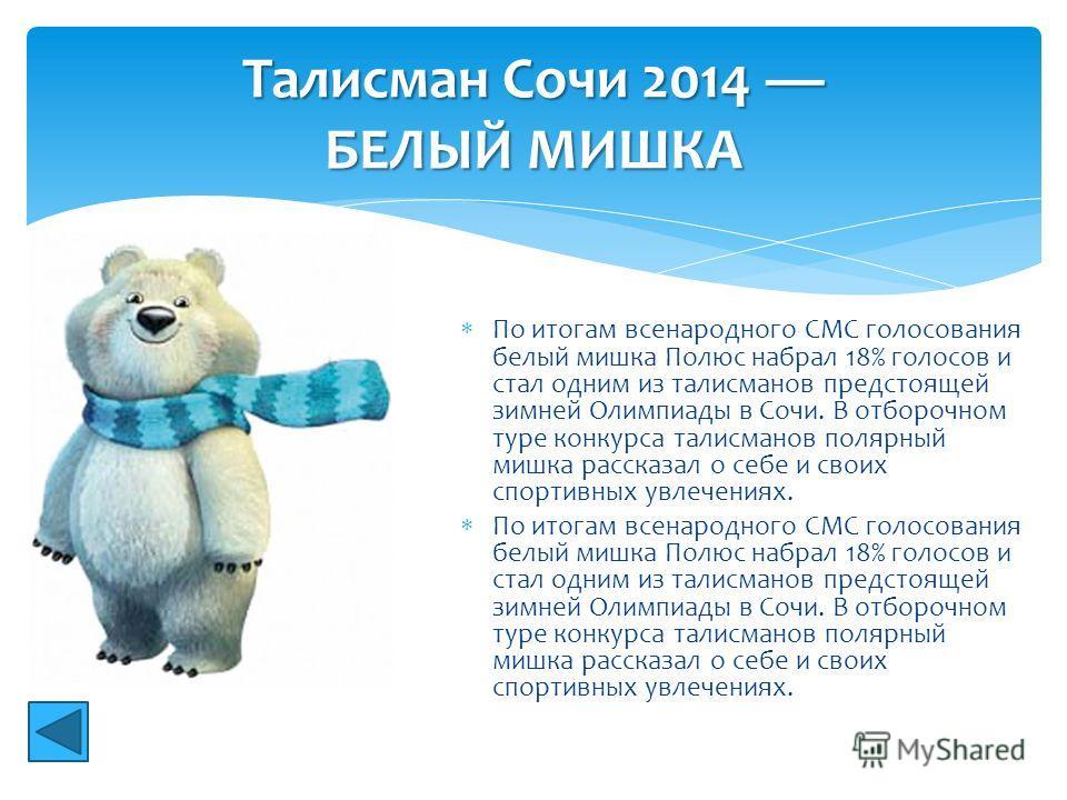 По итогам всенародного СМС голосования белый мишка Полюс набрал 18% голосов и стал одним из талисманов предстоящей зимней Олимпиады в Сочи. В отборочном туре конкурса талисманов полярный мишка рассказал о себе и своих спортивных увлечениях. Талисман
