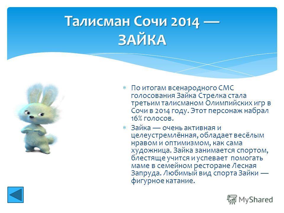По итогам всенародного СМС голосования Зайка Стрелка стала третьим талисманом Олимпийских игр в Сочи в 2014 году. Этот персонаж набрал 16% голосов. Зайка очень активная и целеустремлённая, обладает весёлым нравом и оптимизмом, как сама художница. Зай