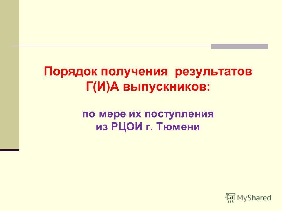 Порядок получения результатов Г(И)А выпускников: по мере их поступления из РЦОИ г. Тюмени