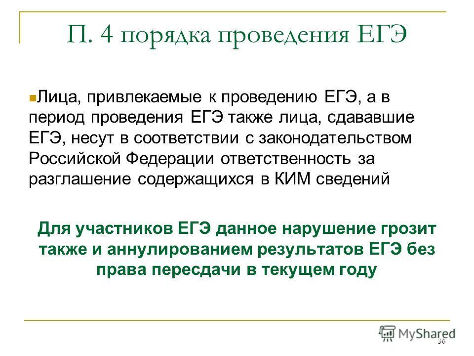36 П. 4 порядка проведения ЕГЭ Лица, привлекаемые к проведению ЕГЭ, а в период проведения ЕГЭ также лица, сдававшие ЕГЭ, несут в соответствии с законодательством Российской Федерации ответственность за разглашение содержащихся в КИМ сведений Для учас