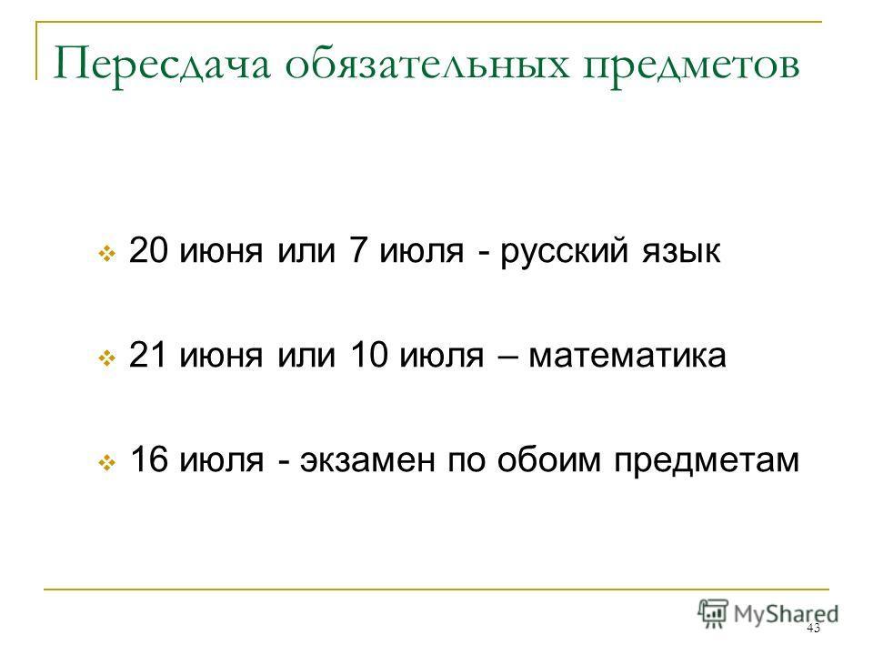 43 Пересдача обязательных предметов 20 июня или 7 июля - русский язык 21 июня или 10 июля – математика 16 июля - экзамен по обоим предметам