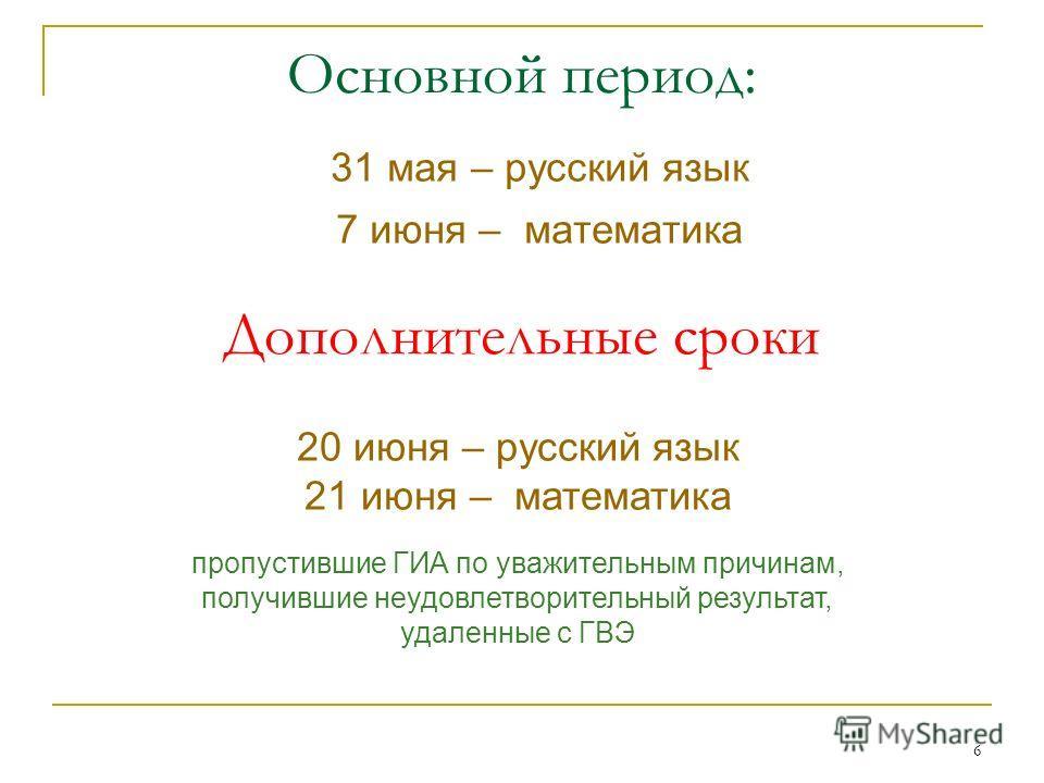 6 31 мая – русский язык 7 июня – математика Основной период: Дополнительные сроки пропустившие ГИА по уважительным причинам, получившие неудовлетворительный результат, удаленные с ГВЭ 20 июня – русский язык 21 июня – математика
