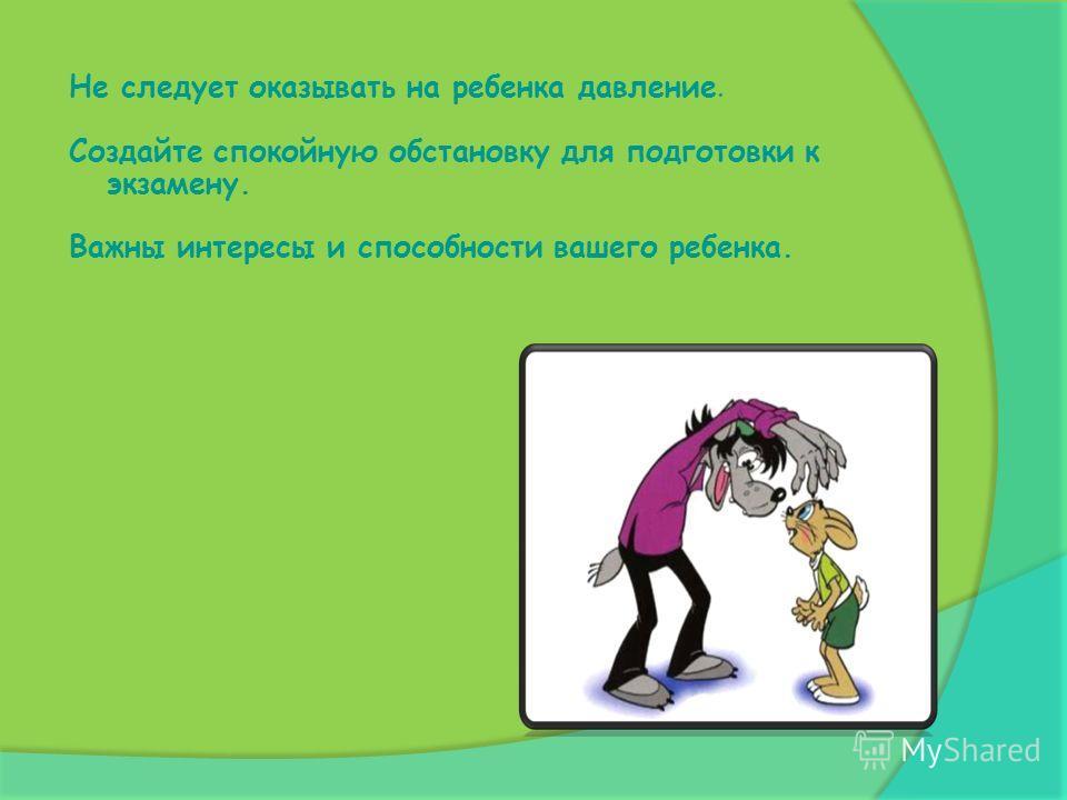 Советы родителям: Никогда не сравнивайте своих детей с другими. Помните, ваш ребенок не должен выступать в роли способа утвердиться перед другими. Очень часто старясь активизировать ребенка к подготовке к экзамену, вы можете только увеличить беспокой