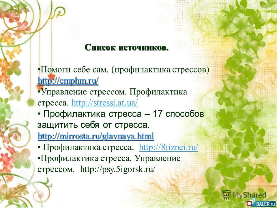 Список источников. http://cmphm.ru/ http://cmphm.ru/Помоги себе сам. (профилактика стрессов) http://cmphm.ru/ http://cmphm.ru/ Управление стрессом. Профилактика стресса. http://stressi.at.ua/http://stressi.at.ua/ http://mirrosta.ru/glavnaya.html http