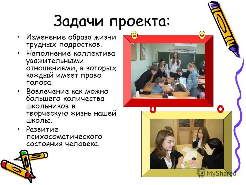 Задачи проекта: Изменение образа жизни трудных подростков. Наполнение коллектива уважительными отношениями, в которых каждый имеет право голоса. Вовлечение как можно большего количества школьников в творческую жизнь нашей школы. Развитие психосоматич