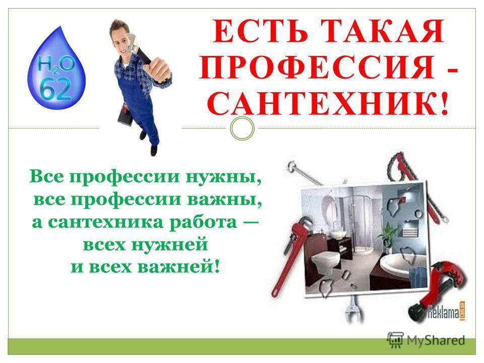 ЕСТЬ ТАКАЯ ПРОФЕССИЯ - САНТЕХНИК! Все профессии нужны, все профессии важны, а сантехника работа всех нужней и всех важней!