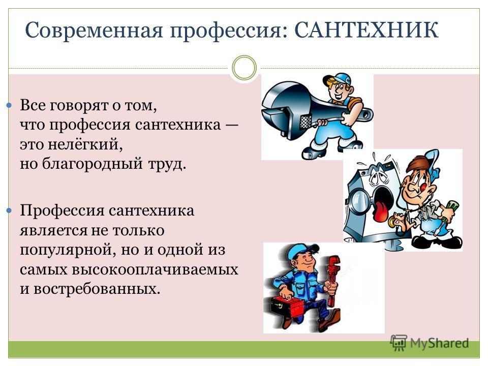 Современная профессия: САНТЕХНИК Все говорят о том, что профессия сантехника это нелёгкий, но благородный труд. Профессия сантехника является не только популярной, но и одной из самых высокооплачиваемых и востребованных.
