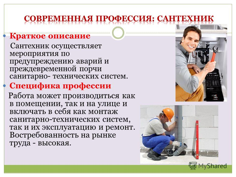 Краткое описание Сантехник осуществляет мероприятия по предупреждению аварий и преждевременной порчи санитарно- технических систем. Специфика профессии Работа может производиться как в помещении, так и на улице и включать в себя как монтаж санитарно-