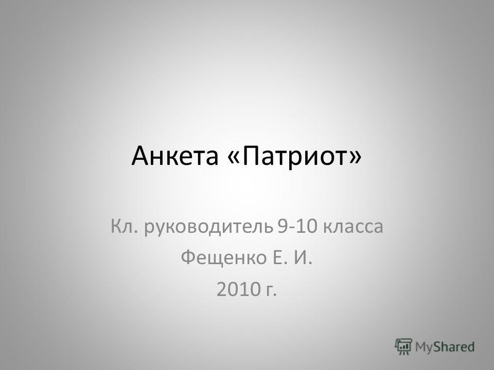 Анкета «Патриот» Кл. руководитель 9-10 класса Фещенко Е. И. 2010 г.
