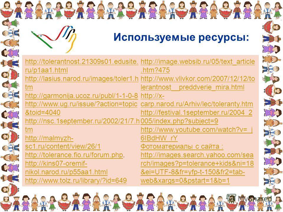Используемые ресурсы: http://tolerantnost.21309s01.edusite. ru/p1aa1.html http://lasius.narod.ru/images/toler1.h tm http://garmonija.ucoz.ru/publ/1-1-0-8 http://www.ug.ru/issue/?action=topic &toid=4040 http://nsc.1september.ru/2002/21/7.h tm http://m