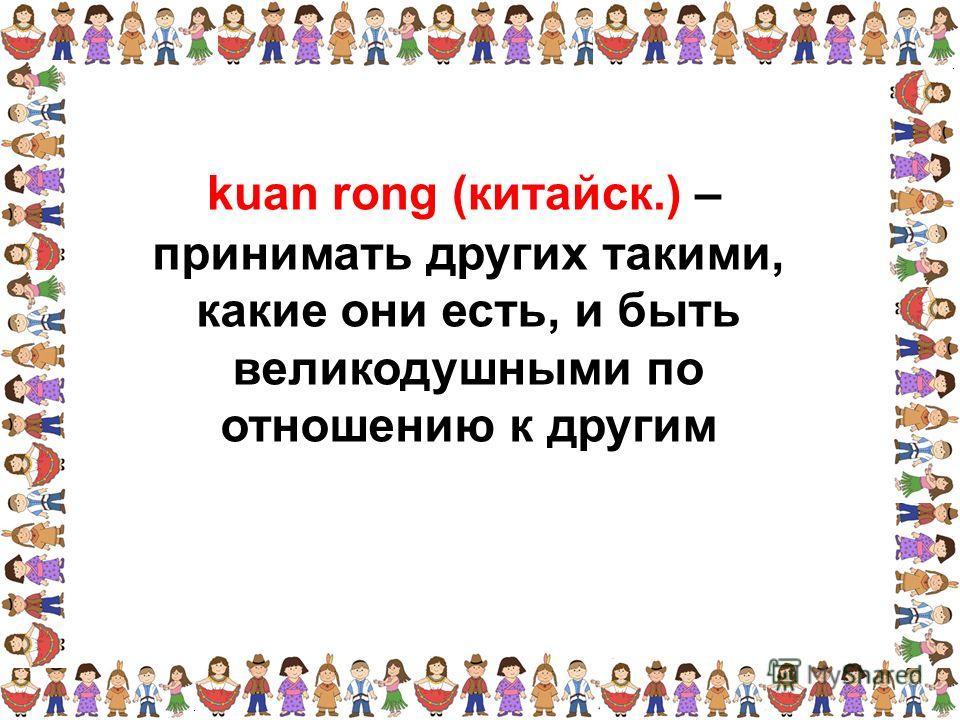 принимать других такими, какие они есть, и быть великодушными по отношению к другим kuan rong (китайск.) –