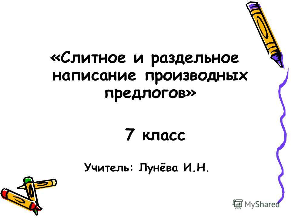 «Слитное и раздельное написание производных предлогов» 7 класс Учитель: Лунёва И.Н.