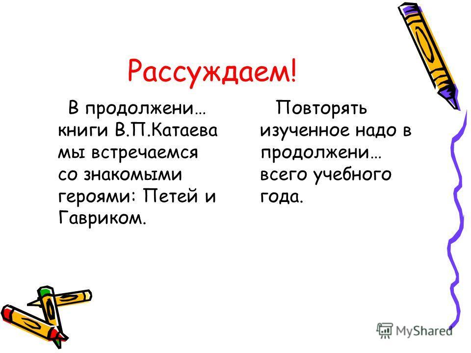 Рассуждаем! В продолжени… книги В.П.Катаева мы встречаемся со знакомыми героями: Петей и Гавриком. Повторять изученное надо в продолжени… всего учебного года.