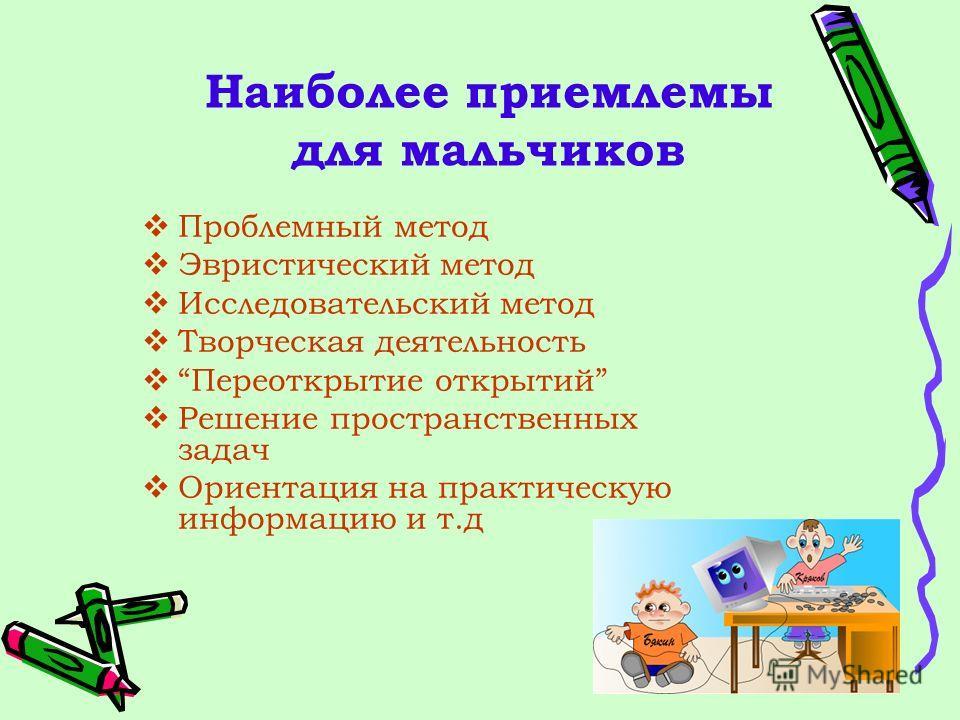 Наиболее приемлемы для мальчиков Проблемный метод Эвристический метод Исследовательский метод Творческая деятельность Переоткрытие открытий Решение пространственных задач Ориентация на практическую информацию и т.д