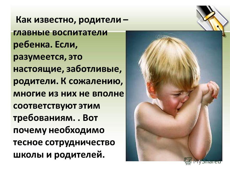 Как известно, родители – главные воспитатели ребенка. Если, разумеется, это настоящие, заботливые, родители. К сожалению, многие из них не вполне соответствуют этим требованиям.. Вот почему необходимо тесное сотрудничество школы и родителей.