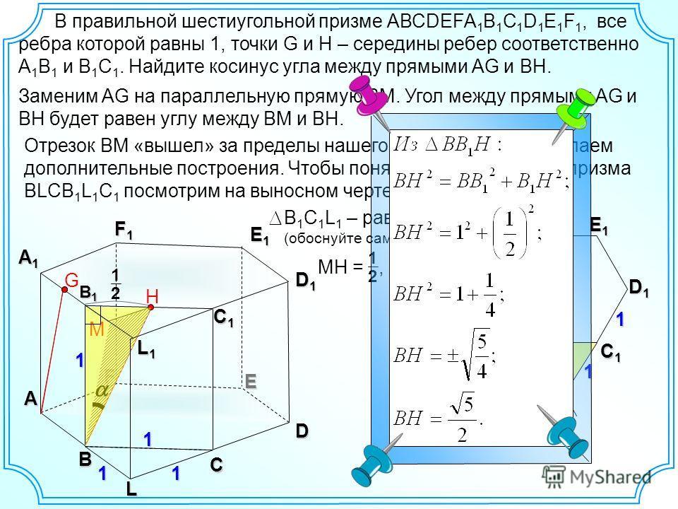В правильной шестиугольной призме АВСDEFA 1 B 1 C 1 D 1 E 1 F 1, все ребра которой равны 1, точки G и H – середины ребер соответственно А 1 В 1 и В 1 С 1. Найдите косинус угла между прямыми АG и BH. B C D E F A C1C1C1C1 D1D1D1D1 E1E1E1E1 F1F1F1F1 A1A