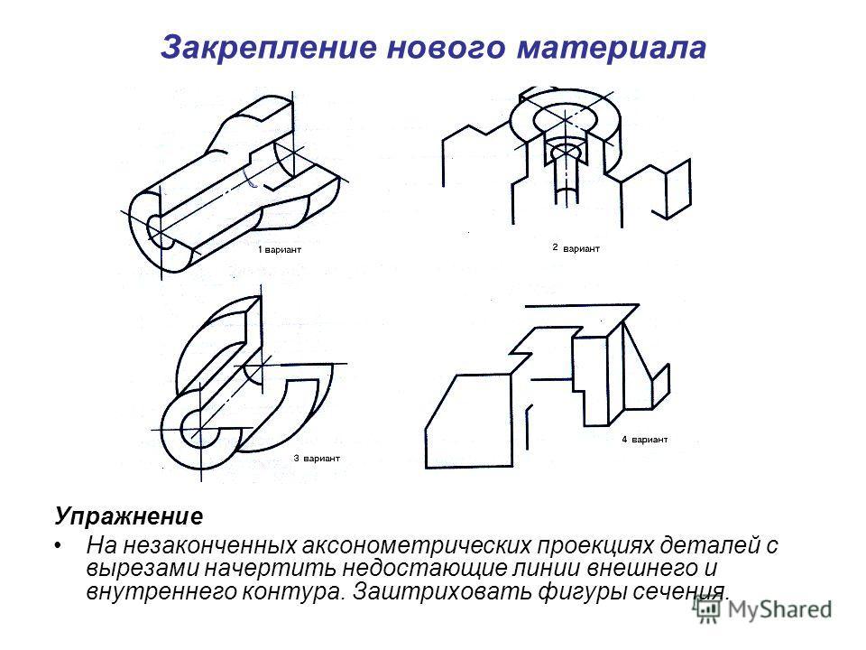 Закрепление нового материала Упражнение На незаконченных аксонометрических проекциях деталей с вырезами начертить недостающие линии внешнего и внутреннего контура. Заштриховать фигуры сечения.
