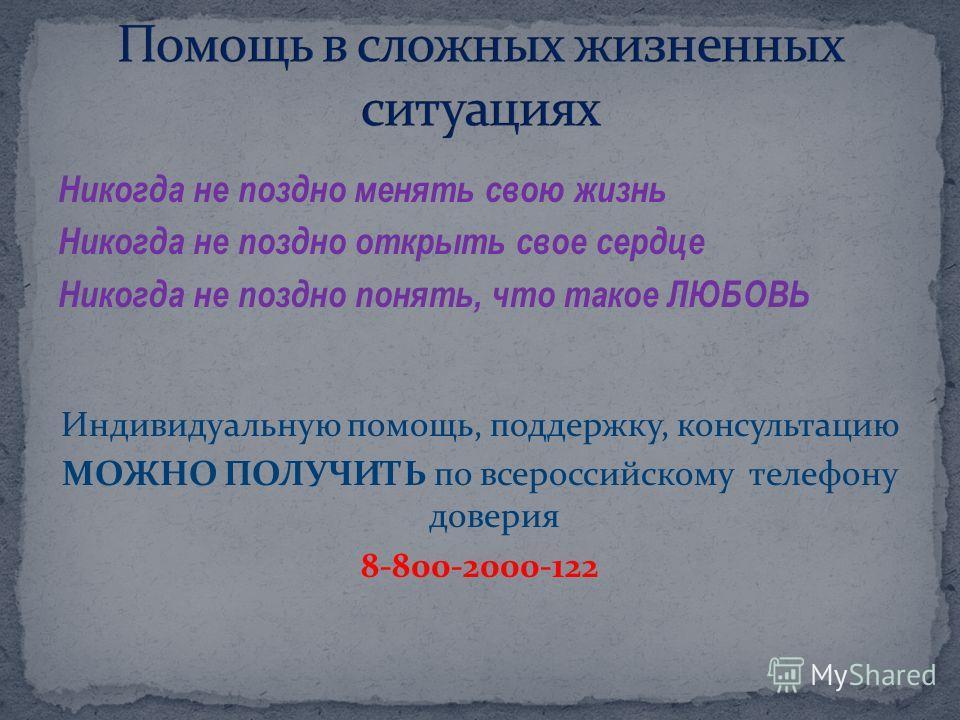 Никогда не поздно менять свою жизнь Никогда не поздно открыть свое сердце Никогда не поздно понять, что такое ЛЮБОВЬ Индивидуальную помощь, поддержку, консультацию МОЖНО ПОЛУЧИТЬ по всероссийскому телефону доверия 8-800-2000-122