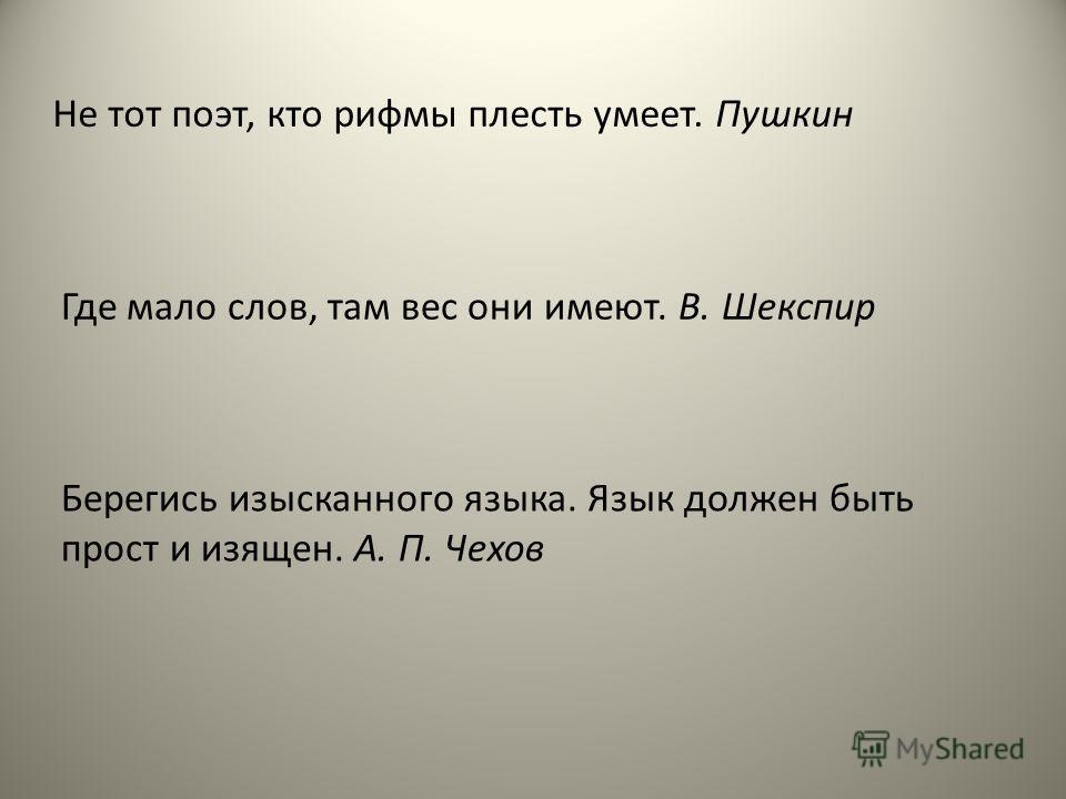 Не тот поэт, кто рифмы плесть умеет. Пушкин Где мало слов, там вес они имеют. В. Шекспир Берегись изысканного языка. Язык должен быть прост и изящен. А. П. Чехов