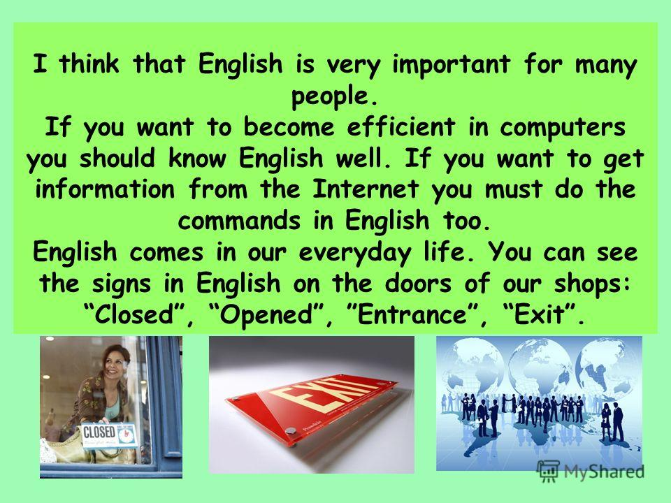 I think that English is very important for many people. If you want to become efficient in computers you should know English well. If you want to get information from the Internet you must do the commands in English too. English comes in our everyday