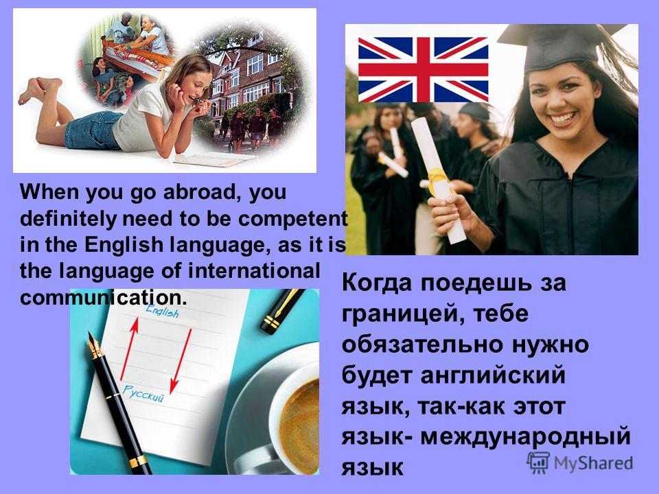 Когда поедешь за границей, тебе обязательно нужно будет английcкий язык, так-как этот язык- международный язык When you go abroad, you definitely need to be competent in the English language, as it is the language of international communication.
