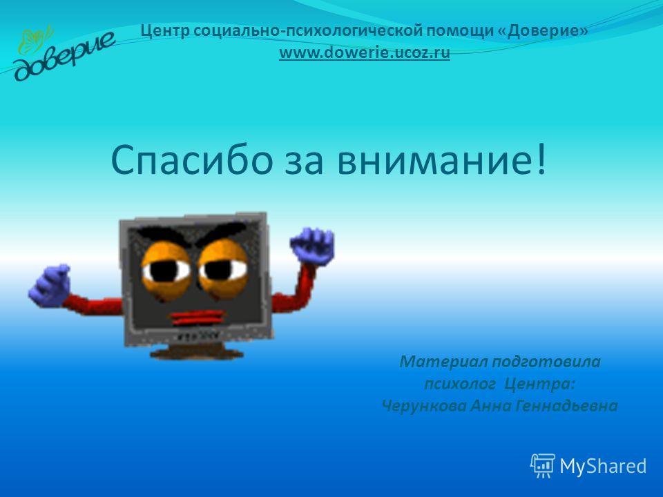Спасибо за внимание! Центр социально-психологической помощи «Доверие» www.dowerie.ucoz.ru Материал подготовила психолог Центра: Черункова Анна Геннадьевна