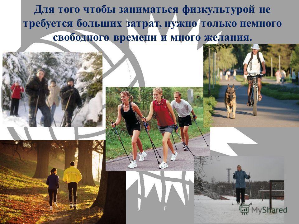 Для того чтобы заниматься физкультурой не требуется больших затрат, нужно только немного свободного времени и много желания.