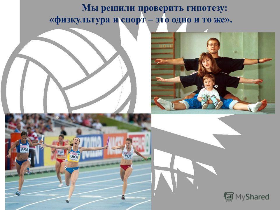 Мы решили проверить гипотезу: «физкультура и спорт – это одно и то же».