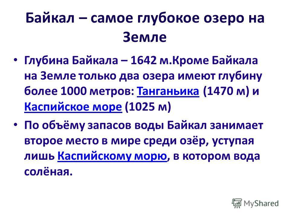 Байкал – самое глубокое озеро на Земле Глубина Байкала – 1642 м.Кроме Байкала на Земле только два озера имеют глубину более 1000 метров: Танганьика (1470 м) и Каспийское море (1025 м)Танганьика Каспийское море По объёму запасов воды Байкал занимает в