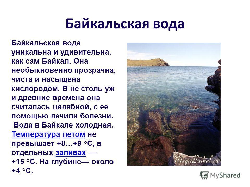 Байкальская вода Байкальская вода уникальна и удивительна, как сам Байкал. Она необыкновенно прозрачна, чиста и насыщена кислородом. В не столь уж и древние времена она считалась целебной, с ее помощью лечили болезни. Вода в Байкале холодная. Темпера
