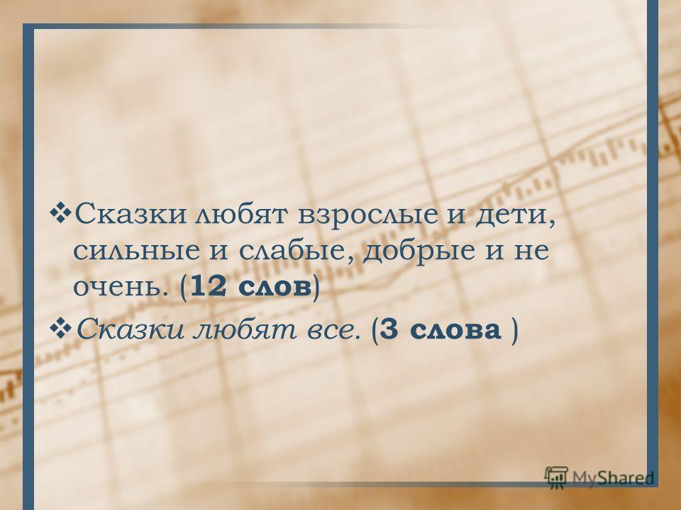 Сказки любят взрослые и дети, сильные и слабые, добрые и не очень. ( 12 слов ) Сказки любят все. ( 3 слова )
