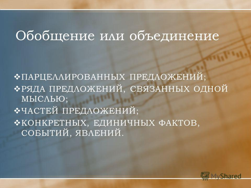 Обобщение или объединение ПАРЦЕЛЛИРОВАННЫХ ПРЕДЛОЖЕНИЙ; РЯДА ПРЕДЛОЖЕНИЙ, СВЯЗАННЫХ ОДНОЙ МЫСЛЬЮ; ЧАСТЕЙ ПРЕДЛОЖЕНИЙ; КОНКРЕТНЫХ, ЕДИНИЧНЫХ ФАКТОВ, СОБЫТИЙ, ЯВЛЕНИЙ.
