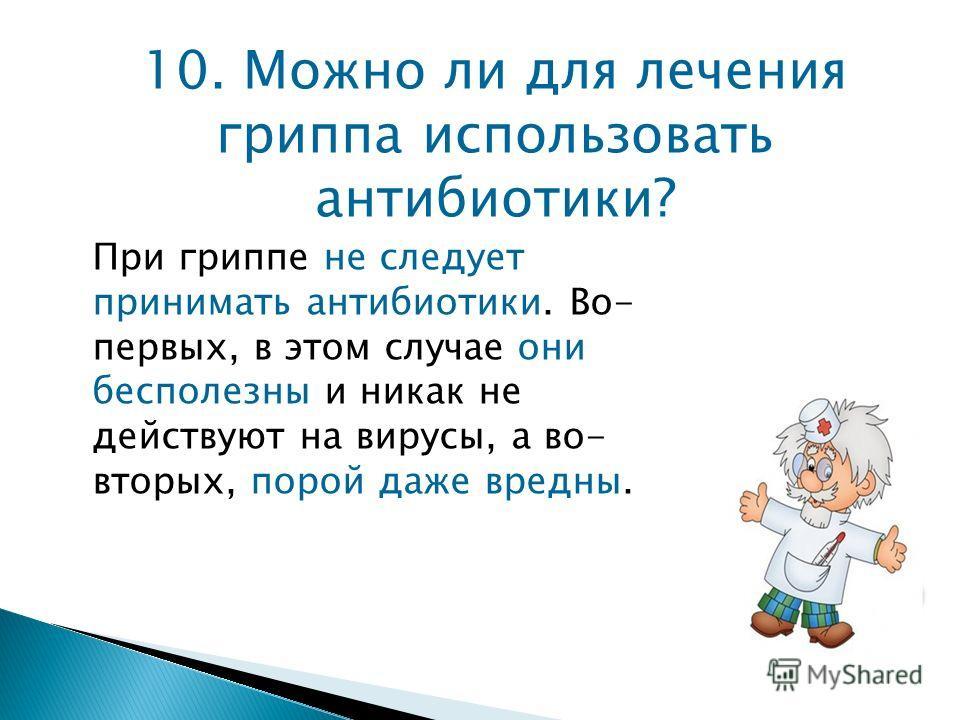 10. Можно ли для лечения гриппа использовать антибиотики? При гриппе не следует принимать антибиотики. Во- первых, в этом случае они бесполезны и никак не действуют на вирусы, а во- вторых, порой даже вредны.