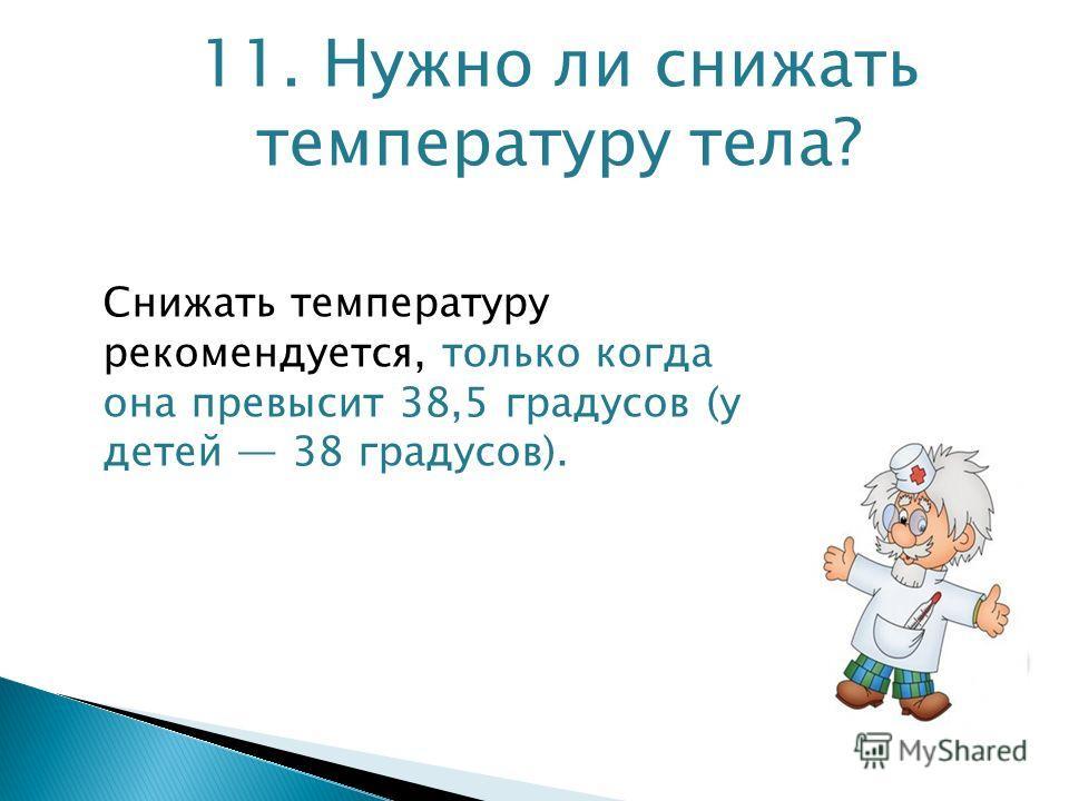 11. Нужно ли снижать температуру тела? Снижать температуру рекомендуется, только когда она превысит 38,5 градусов (у детей 38 градусов).