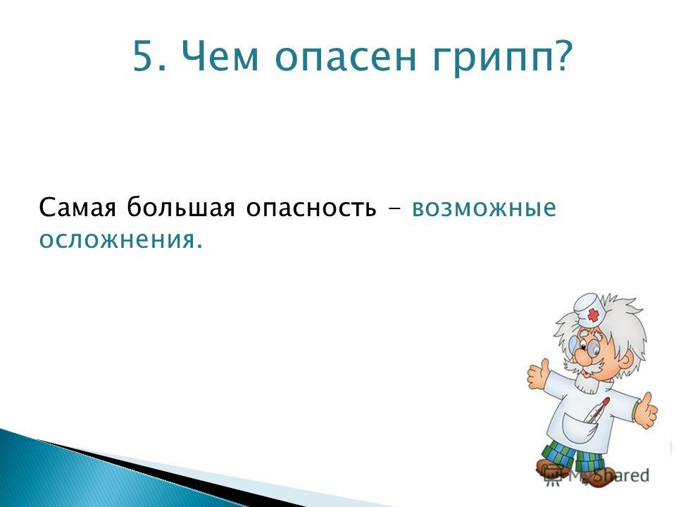 5. Чем опасен грипп? Самая большая опасность - возможные осложнения.