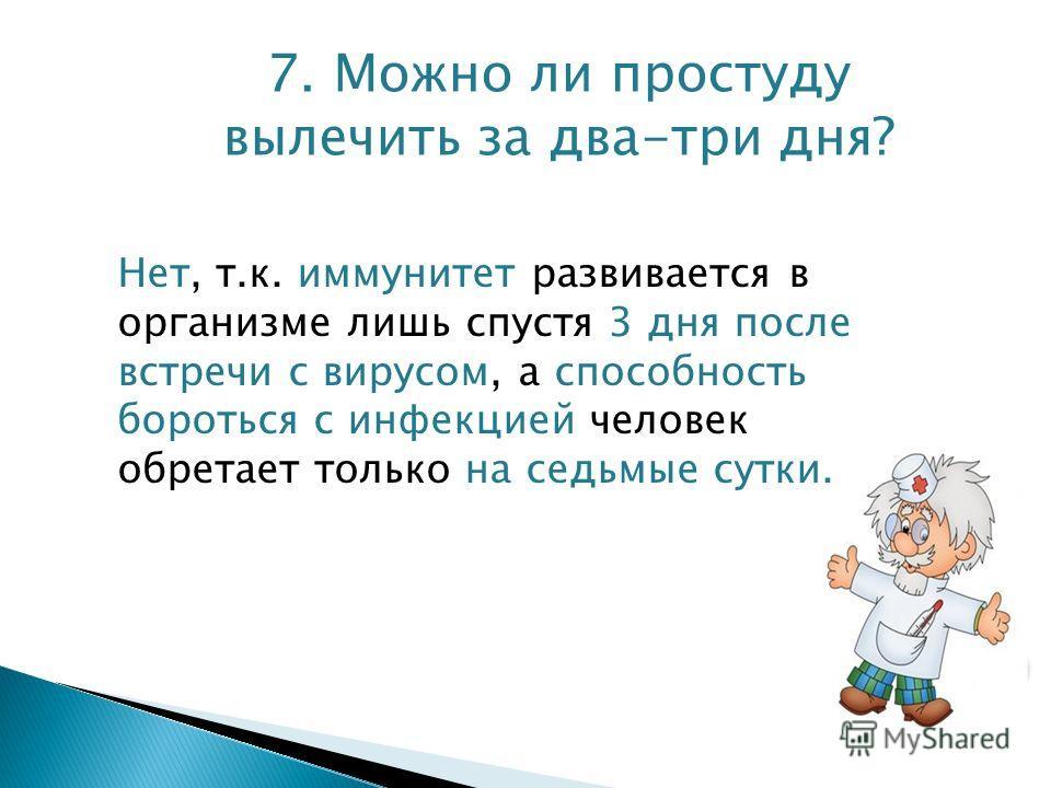 7. Можно ли простуду вылечить за два-три дня? Нет, т.к. иммунитет развивается в организме лишь спустя 3 дня после встречи с вирусом, а способность бороться с инфекцией человек обретает только на седьмые сутки.