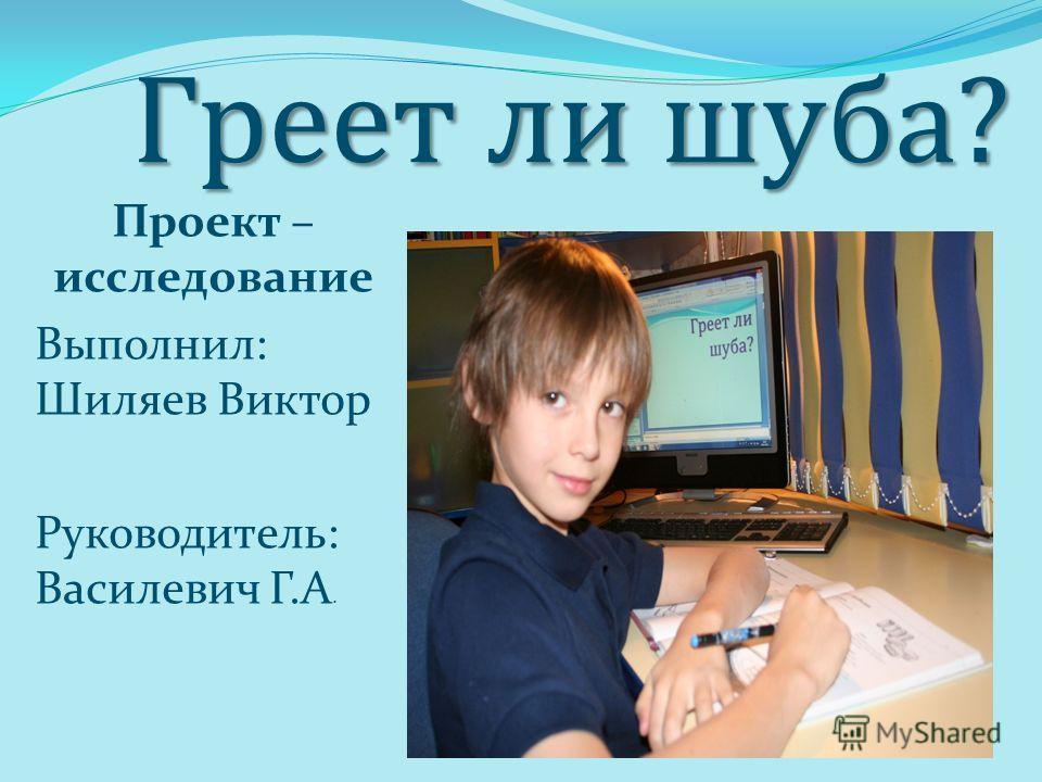 Греет ли шуба? Проект – исследование Выполнил: Шиляев Виктор Руководитель: Василевич Г.А.