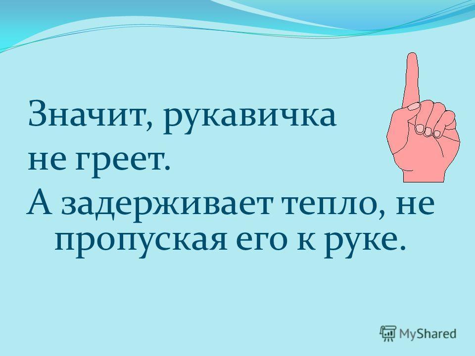 Значит, рукавичка не греет. А задерживает тепло, не пропуская его к руке.