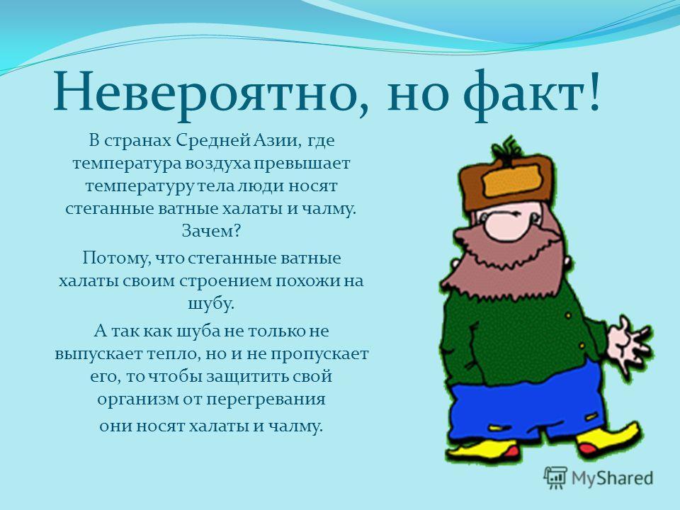 Невероятно, но факт! В странах Средней Азии, где температура воздуха превышает температуру тела люди носят стеганные ватные халаты и чалму. Зачем? Потому, что стеганные ватные халаты своим строением похожи на шубу. А так как шуба не только не выпуска