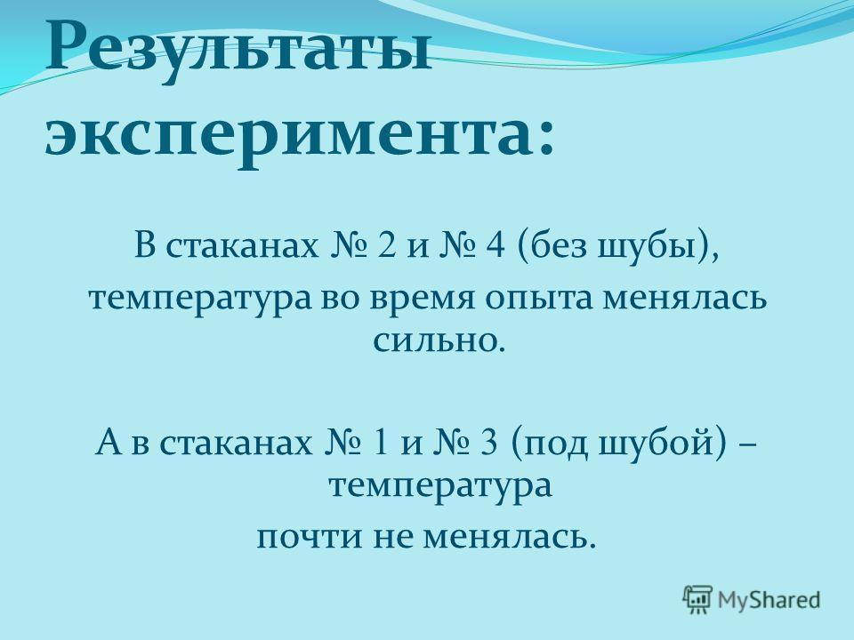 Результаты эксперимента: В стаканах 2 и 4 (без шубы), температура во время опыта менялась сильно. А в стаканах 1 и 3 (под шубой) – температура почти не менялась.