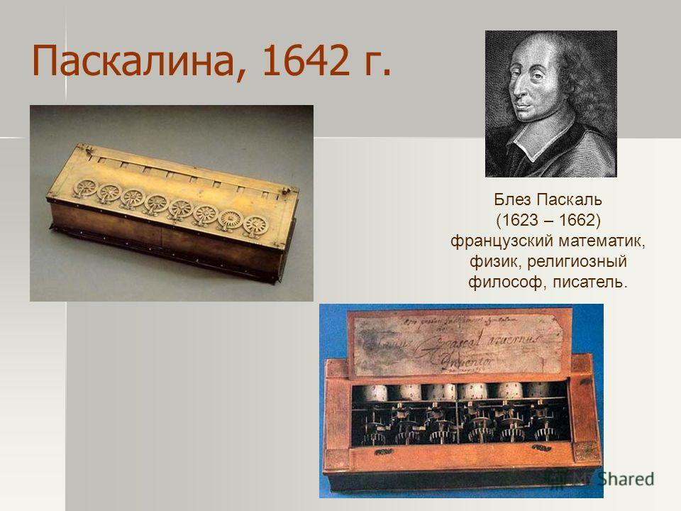 Паскалина, 1642 г. Блез Паскаль (1623 – 1662) французский математик, физик, религиозный философ, писатель.