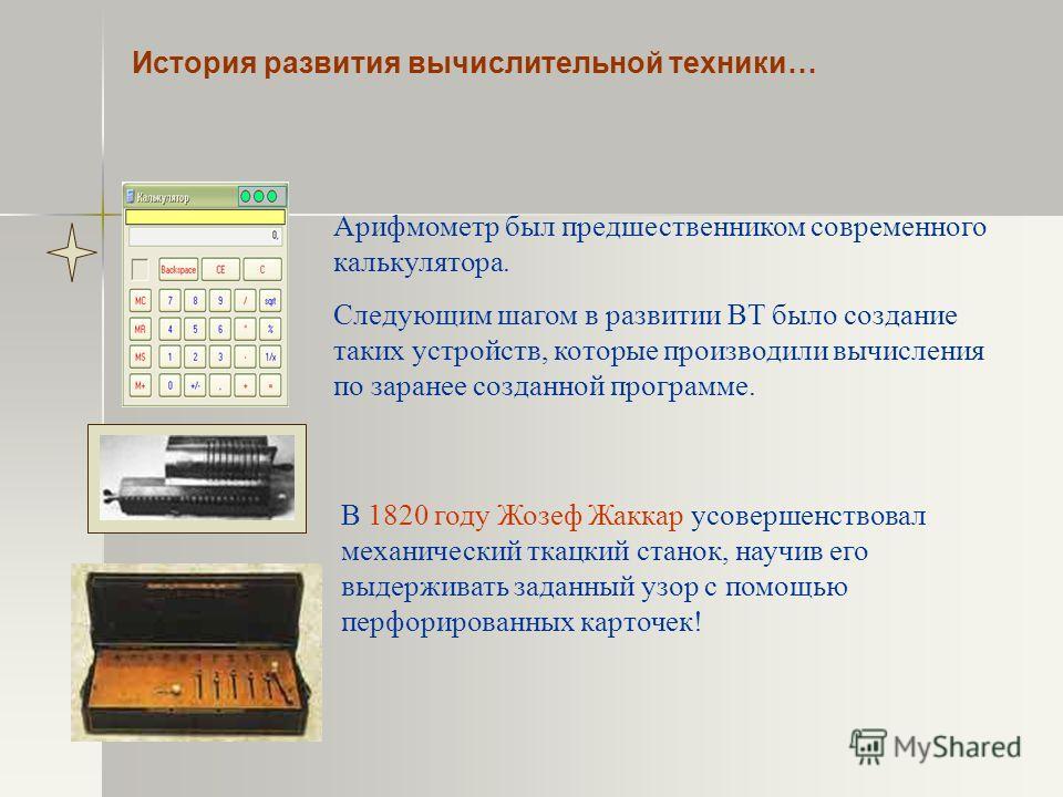 История развития вычислительной техники… Арифмометр был предшественником современного калькулятора. Следующим шагом в развитии ВТ было создание таких устройств, которые производили вычисления по заранее созданной программе. В 1820 году Жозеф Жаккар у