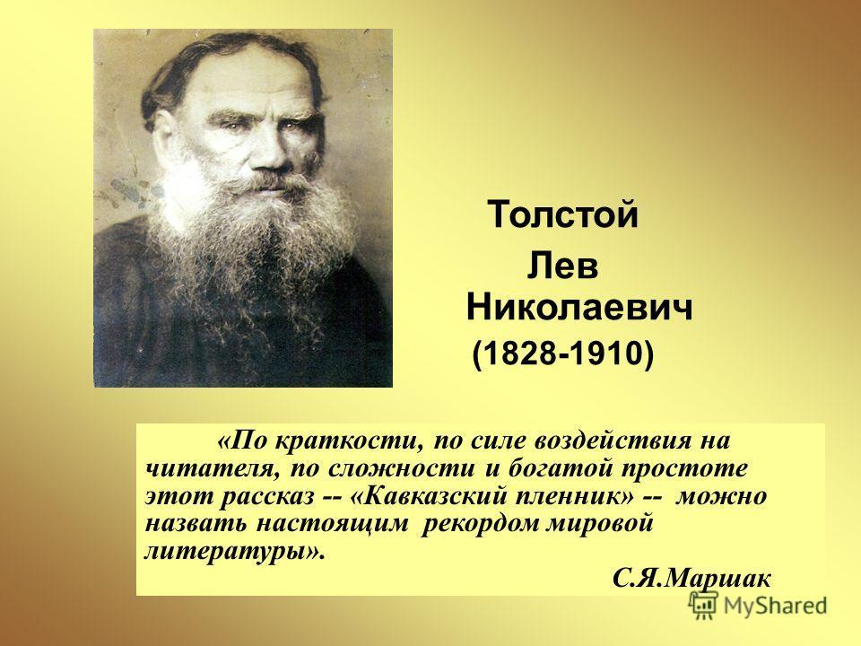 Толстой Лев Николаевич (1828-1910) «По краткости, по силе воздействия на читателя, по сложности и богатой простоте этот рассказ -- «Кавказский пленник» -- можно назвать настоящим рекордом мировой литературы». С.Я.Маршак