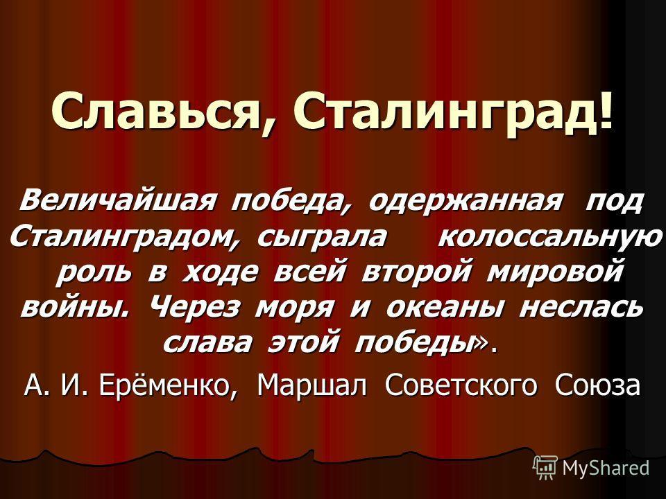 Славься, Сталинград! Величайшая победа, одержанная под Сталинградом, сыграла колоссальную роль в ходе всей второй мировой войны. Через моря и океаны неслась слава этой победы». Величайшая победа, одержанная под Сталинградом, сыграла колоссальную роль