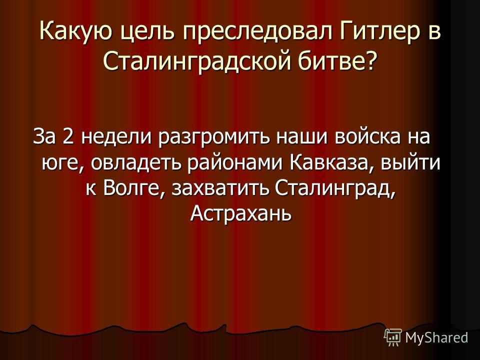 Какую цель преследовал Гитлер в Сталинградской битве? За 2 недели разгромить наши войска на юге, овладеть районами Кавказа, выйти к Волге, захватить Сталинград, Астрахань