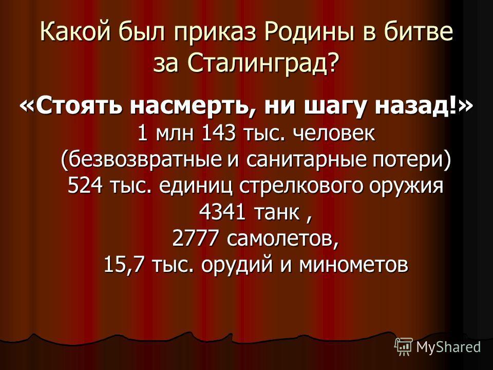 Какой был приказ Родины в битве за Сталинград? «Стоять насмерть, ни шагу назад!» 1 млн 143 тыс. человек (безвозвратные и санитарные потери) 524 тыс. единиц стрелкового оружия 4341 танк, 2777 самолетов, 15,7 тыс. орудий и минометов