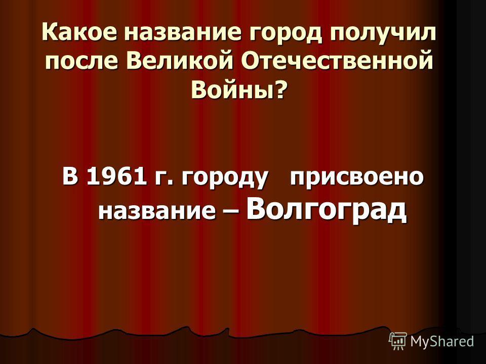 Какое название город получил после Великой Отечественной Войны? В 1961 г. городу присвоено название – Волгоград